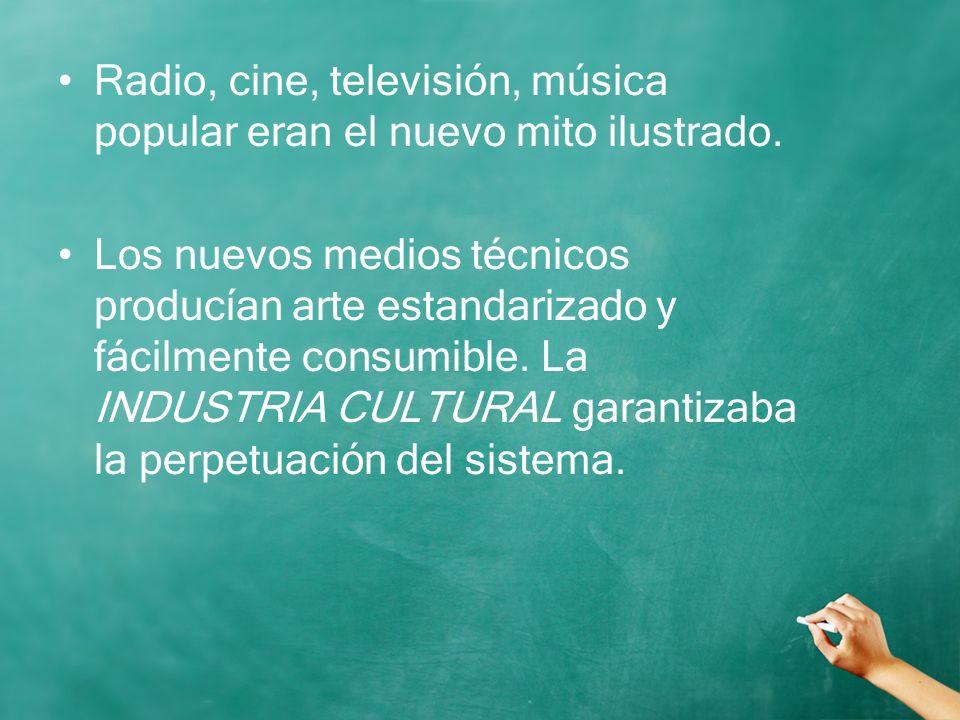 Radio, cine, televisión, música popular eran el nuevo mito ilustrado. Los nuevos medios técnicos producían arte estandarizado y fácilmente consumible.