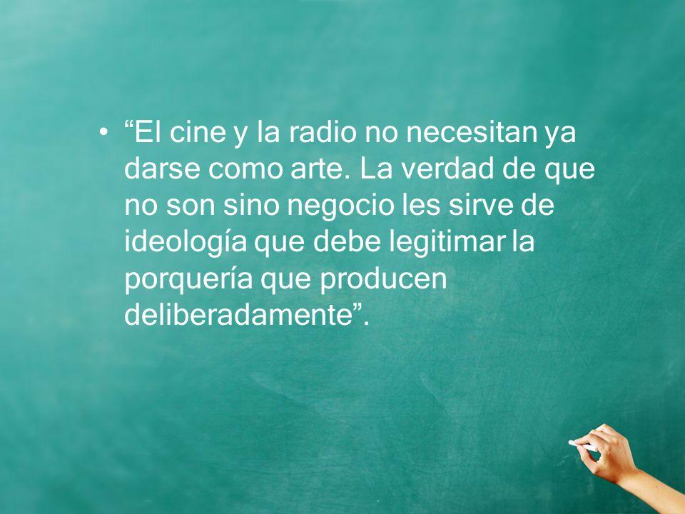 El cine y la radio no necesitan ya darse como arte. La verdad de que no son sino negocio les sirve de ideología que debe legitimar la porquería que pr