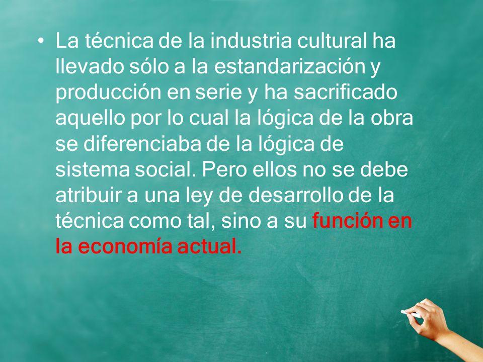 La técnica de la industria cultural ha llevado sólo a la estandarización y producción en serie y ha sacrificado aquello por lo cual la lógica de la ob