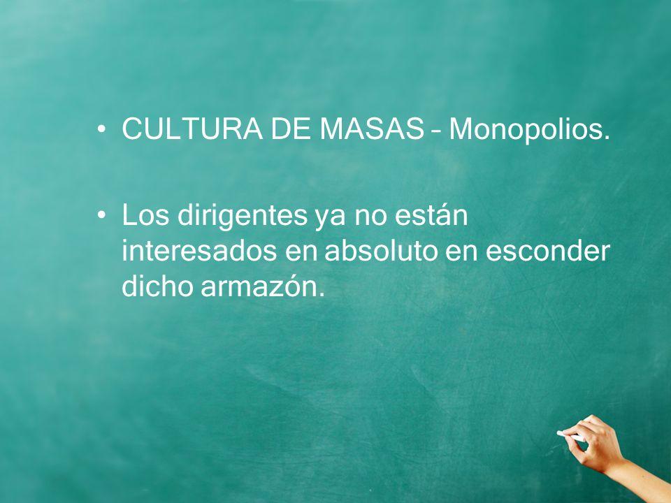 CULTURA DE MASAS – Monopolios. Los dirigentes ya no están interesados en absoluto en esconder dicho armazón.
