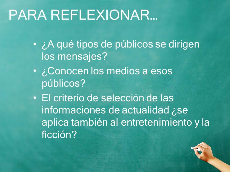 PARA REFLEXIONAR… ¿A qué tipos de públicos se dirigen los mensajes? ¿Conocen los medios a esos públicos? El criterio de selección de las informaciones