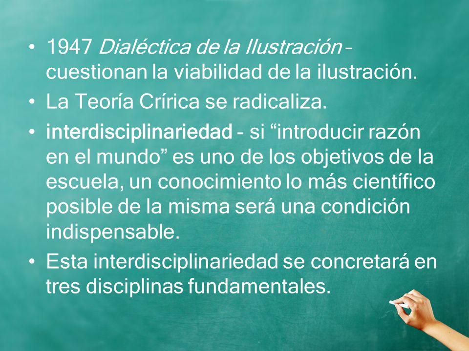 1947 Dialéctica de la Ilustración – cuestionan la viabilidad de la ilustración. La Teoría Crírica se radicaliza. interdisciplinariedad - si introducir