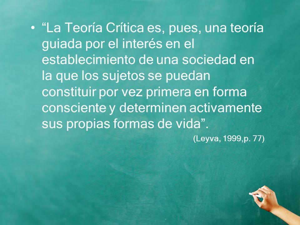 La Teoría Crítica es, pues, una teoría guiada por el interés en el establecimiento de una sociedad en la que los sujetos se puedan constituir por vez