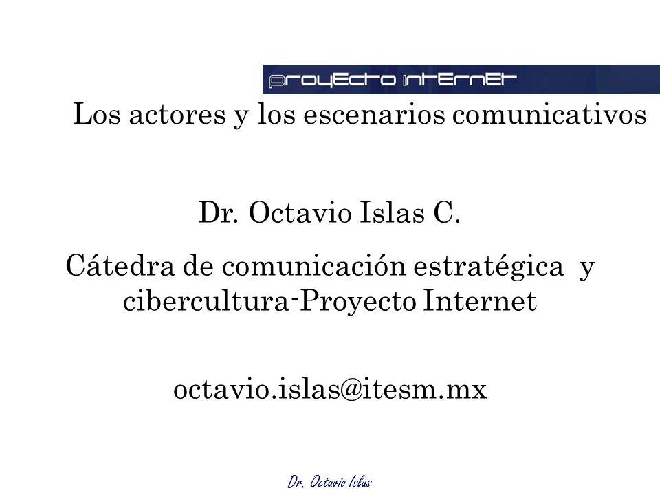 Dr. Octavio Islas Dr. Octavio Islas C. Cátedra de comunicación estratégica y cibercultura-Proyecto Internet octavio.islas@itesm.mx Los actores y los e