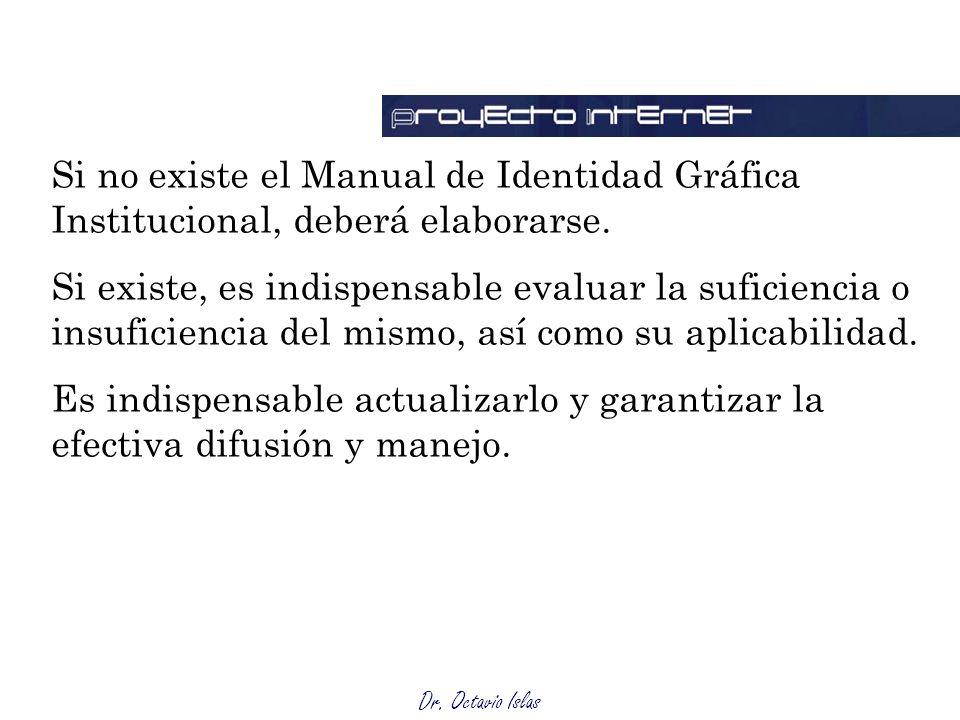 Dr. Octavio Islas Si no existe el Manual de Identidad Gráfica Institucional, deberá elaborarse. Si existe, es indispensable evaluar la suficiencia o i