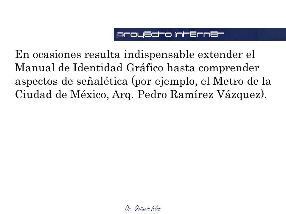 Dr. Octavio Islas En ocasiones resulta indispensable extender el Manual de Identidad Gráfico hasta comprender aspectos de señalética (por ejemplo, el