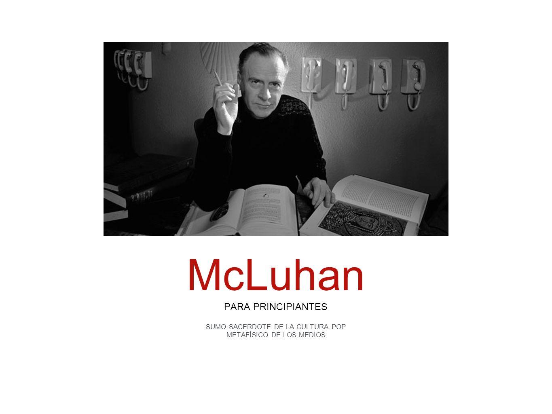 PARA PRINCIPIANTES SUMO SACERDOTE DE LA CULTURA POP METAFÍSICO DE LOS MEDIOS McLuhan