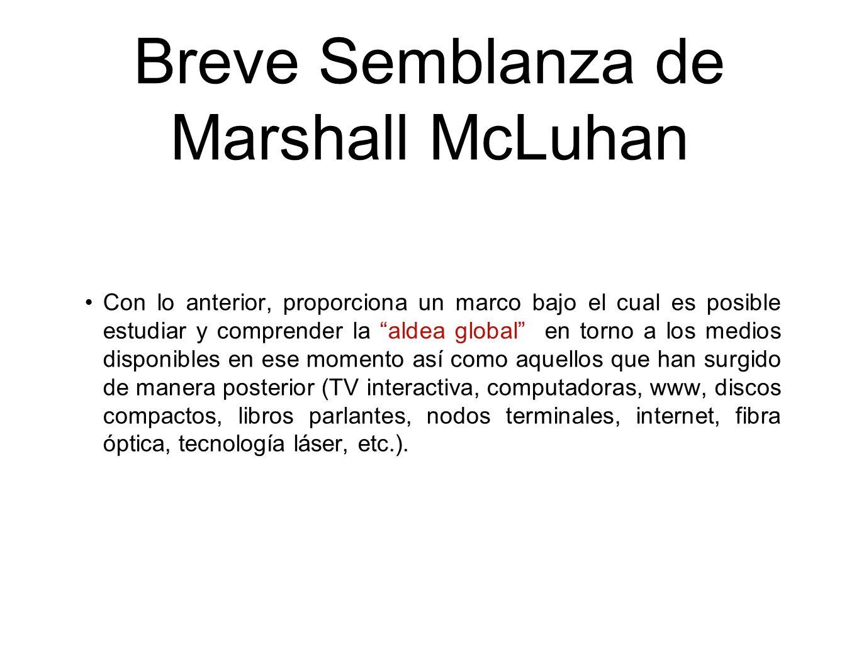 Breve Semblanza de Marshall McLuhan Con lo anterior, proporciona un marco bajo el cual es posible estudiar y comprender la aldea global en torno a los