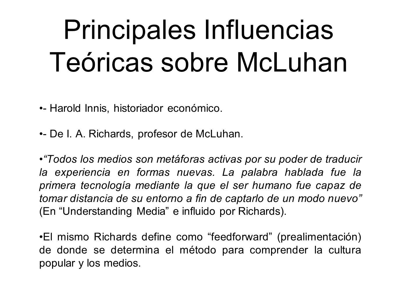 Principales Influencias Teóricas sobre McLuhan - Harold Innis, historiador económico. - De I. A. Richards, profesor de McLuhan. Todos los medios son m