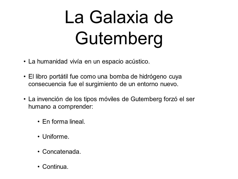 La Galaxia de Gutemberg La humanidad vivía en un espacio acústico. El libro portátil fue como una bomba de hidrógeno cuya consecuencia fue el surgimie