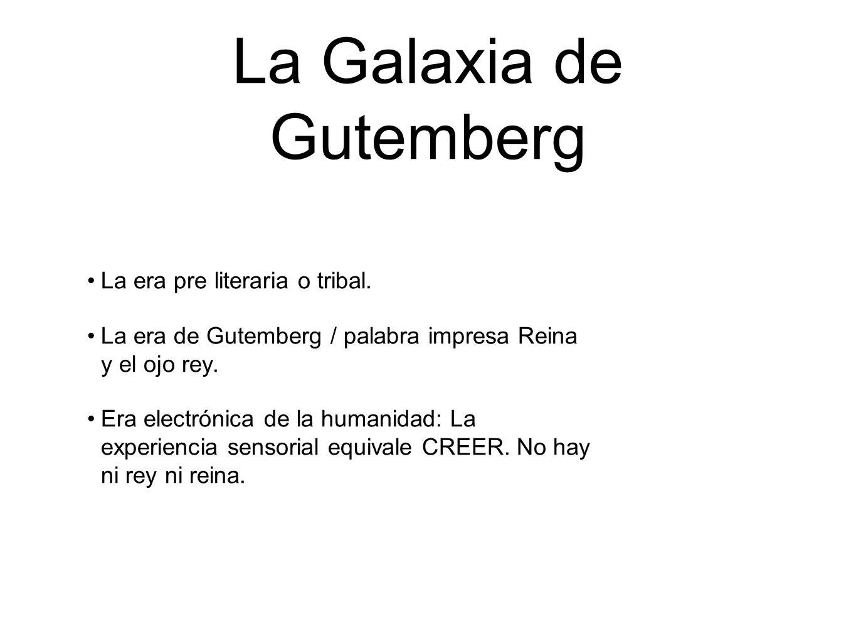 La Galaxia de Gutemberg La era pre literaria o tribal. La era de Gutemberg / palabra impresa Reina y el ojo rey. Era electrónica de la humanidad: La e