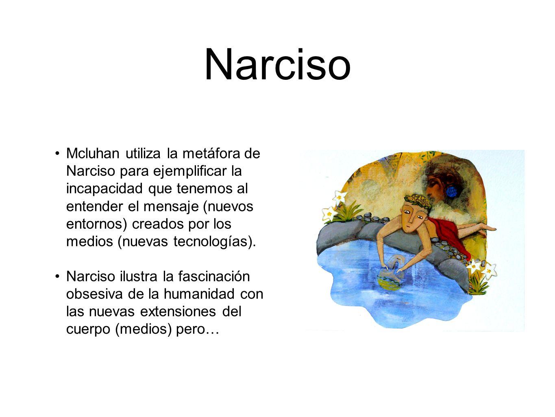 Narciso Mcluhan utiliza la metáfora de Narciso para ejemplificar la incapacidad que tenemos al entender el mensaje (nuevos entornos) creados por los m