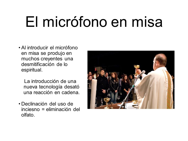 El micrófono en misa Al introducir el micrófono en misa se produjo en muchos creyentes una desmitificación de lo espiritual. La introducción de una nu
