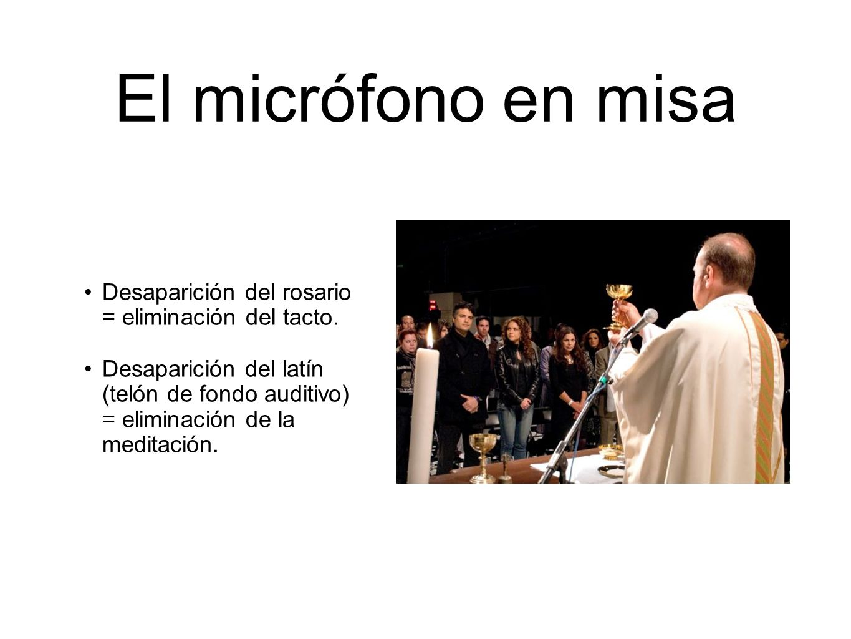 El micrófono en misa Desaparición del rosario = eliminación del tacto. Desaparición del latín (telón de fondo auditivo) = eliminación de la meditación