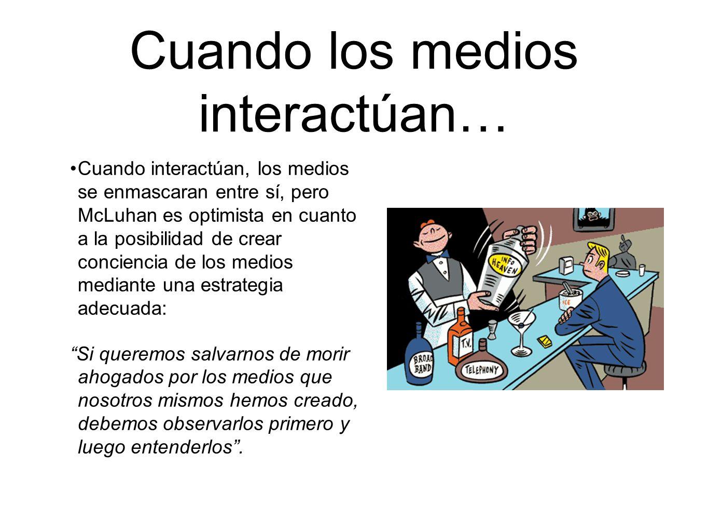 Cuando los medios interactúan… Cuando interactúan, los medios se enmascaran entre sí, pero McLuhan es optimista en cuanto a la posibilidad de crear co