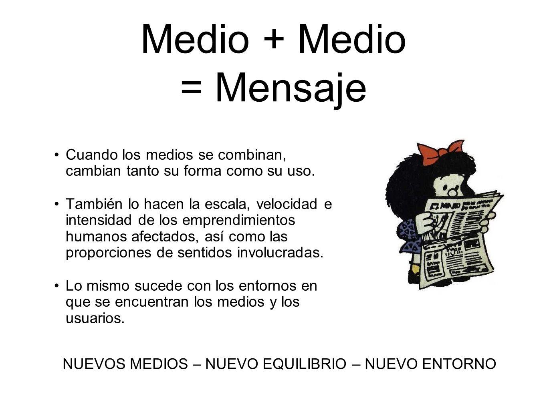 Medio + Medio = Mensaje Cuando los medios se combinan, cambian tanto su forma como su uso. También lo hacen la escala, velocidad e intensidad de los e