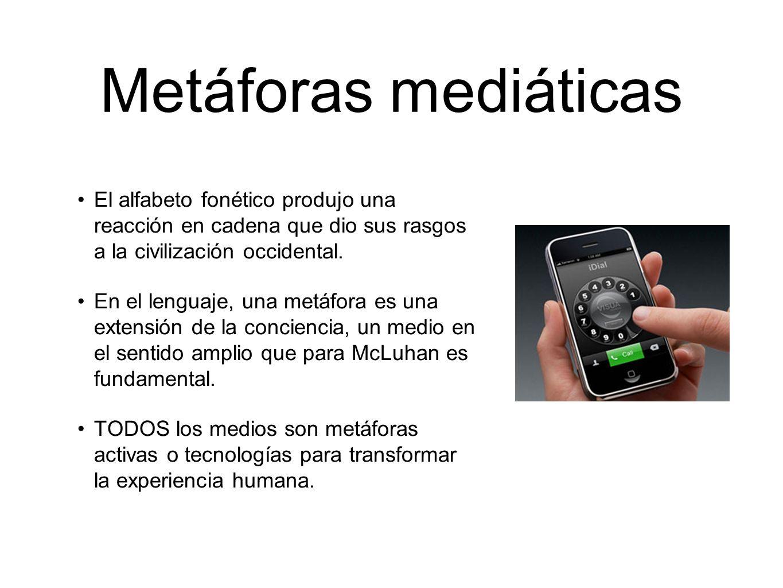 Metáforas mediáticas Antes de que los medios electrónicos se convirtieran en la tecnología dominante, las transformaciones de la experiencia humana eran las del cuerpo humano mecánicamente extendido.