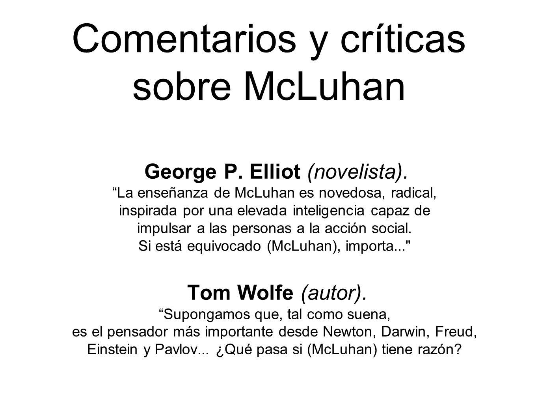 Comentarios y críticas sobre McLuhan George P. Elliot (novelista). La enseñanza de McLuhan es novedosa, radical, inspirada por una elevada inteligenci