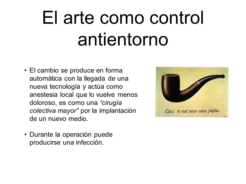 El arte como control antientorno El cambio se produce en forma automática con la llegada de una nueva tecnología y actúa como anestesia local que lo v