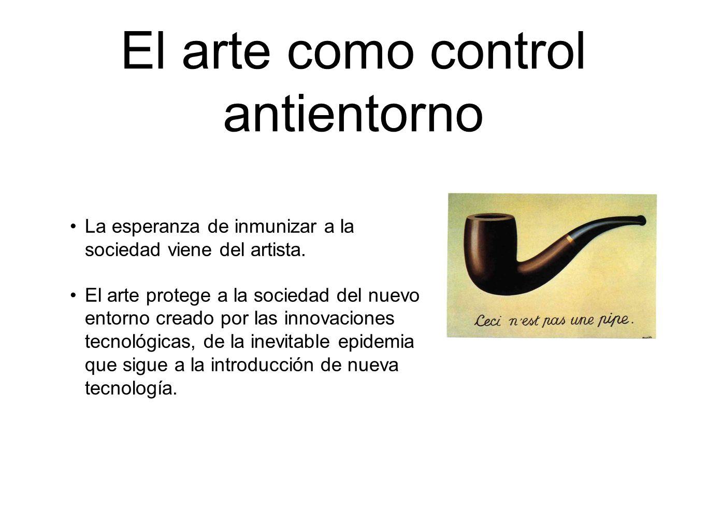 El arte como control antientorno La esperanza de inmunizar a la sociedad viene del artista. El arte protege a la sociedad del nuevo entorno creado por
