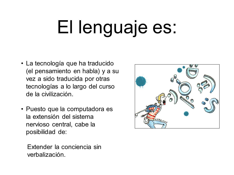 El lenguaje es: La tecnología que ha traducido (el pensamiento en habla) y a su vez a sido traducida por otras tecnologías a lo largo del curso de la