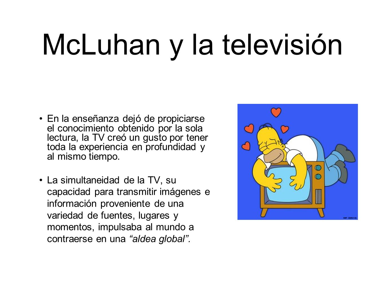 McLuhan y la televisión En la enseñanza dejó de propiciarse el conocimiento obtenido por la sola lectura, la TV creó un gusto por tener toda la experi