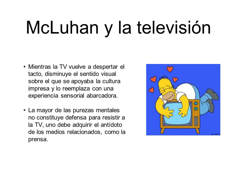 McLuhan y la televisión Mientras la TV vuelve a despertar el tacto, disminuye el sentido visual sobre el que se apoyaba la cultura impresa y lo reempl
