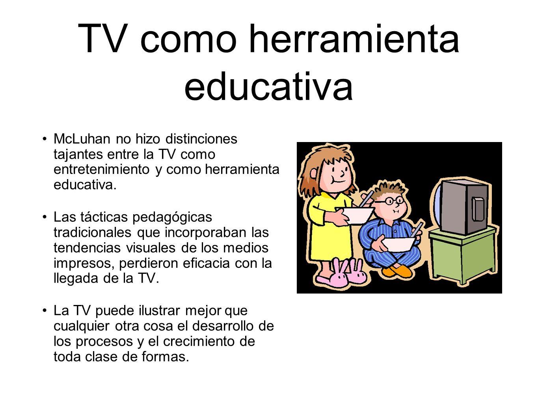 TV como herramienta educativa McLuhan no hizo distinciones tajantes entre la TV como entretenimiento y como herramienta educativa. Las tácticas pedagó