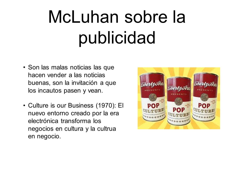 McLuhan sobre la publicidad Son las malas noticias las que hacen vender a las noticias buenas, son la invitación a que los incautos pasen y vean. Cult