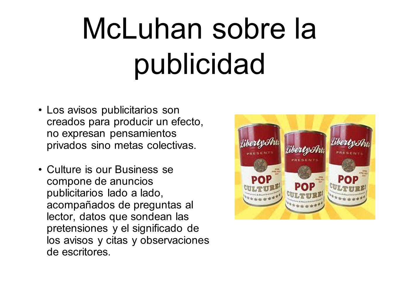 McLuhan sobre la publicidad Los avisos publicitarios son creados para producir un efecto, no expresan pensamientos privados sino metas colectivas. Cul