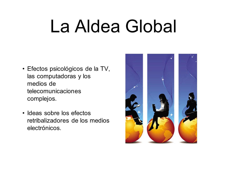 La Aldea Global Efectos psicológicos de la TV, las computadoras y los medios de telecomunicaciones complejos. Ideas sobre los efectos retribalizadores