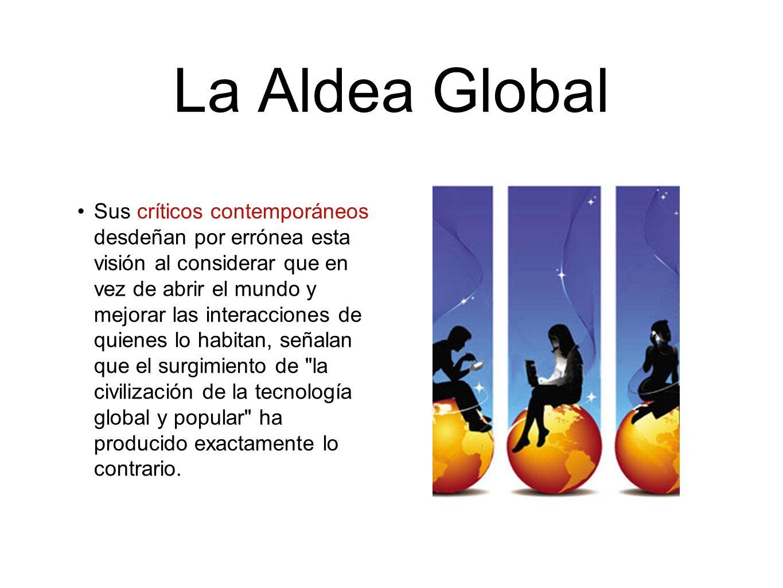 La Aldea Global Sus críticos contemporáneos desdeñan por errónea esta visión al considerar que en vez de abrir el mundo y mejorar las interacciones de