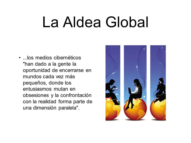 La Aldea Global McLuhan:... la aldea global asegura máximo desacuerdo en todos los puntos ...... la aldea es fisión, y no fusión, en profundidad...