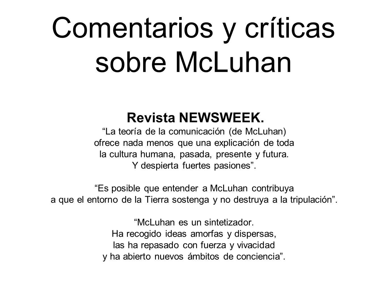 Comentarios y críticas sobre McLuhan Revista NEWSWEEK. La teoría de la comunicación (de McLuhan) ofrece nada menos que una explicación de toda la cult