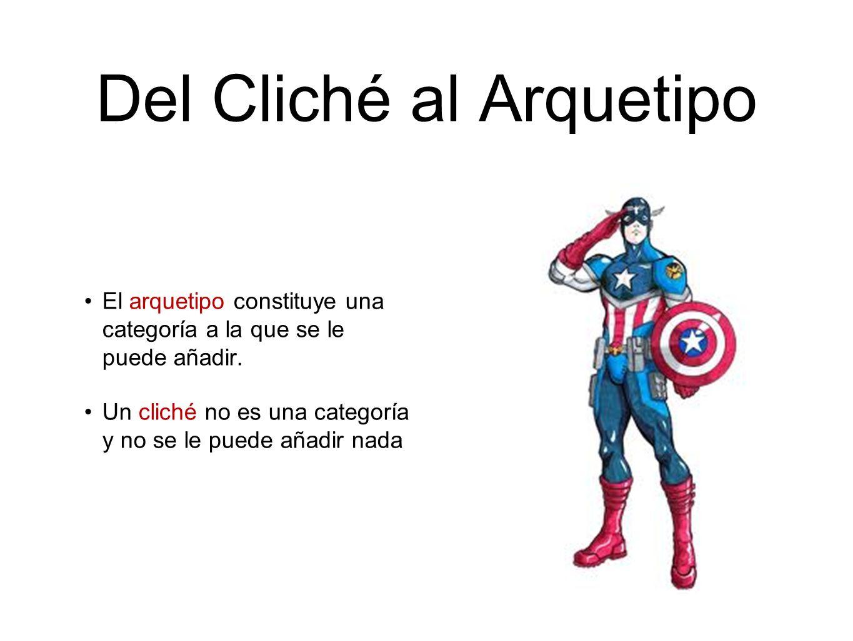 Del Cliché al Arquetipo El arquetipo constituye una categoría a la que se le puede añadir. Un cliché no es una categoría y no se le puede añadir nada