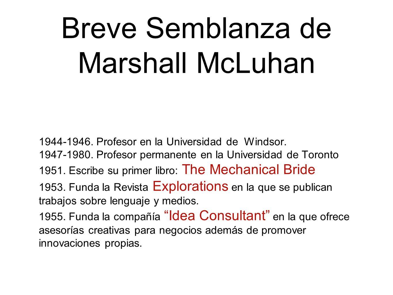 Breve Semblanza de Marshall McLuhan 1944-1946. Profesor en la Universidad de Windsor. 1947-1980. Profesor permanente en la Universidad de Toronto 1951