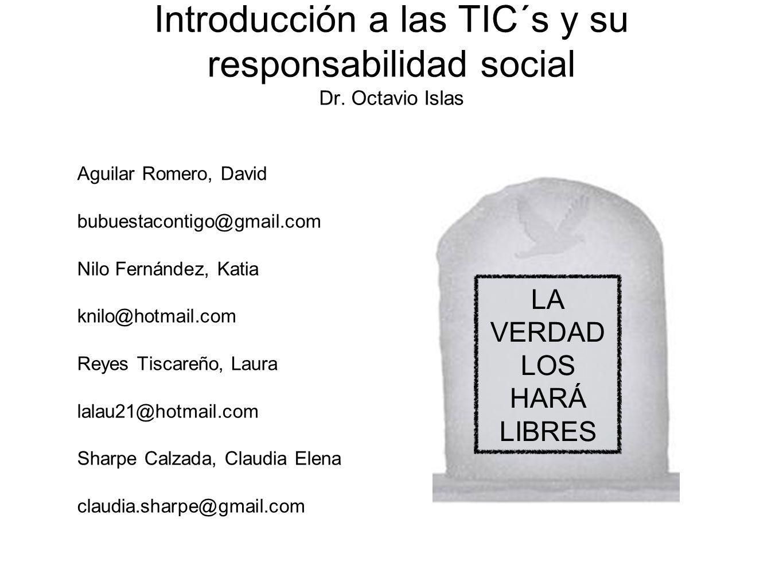 Introducción a las TIC´s y su responsabilidad social Dr. Octavio Islas Aguilar Romero, David bubuestacontigo@gmail.com Nilo Fernández, Katia knilo@hot