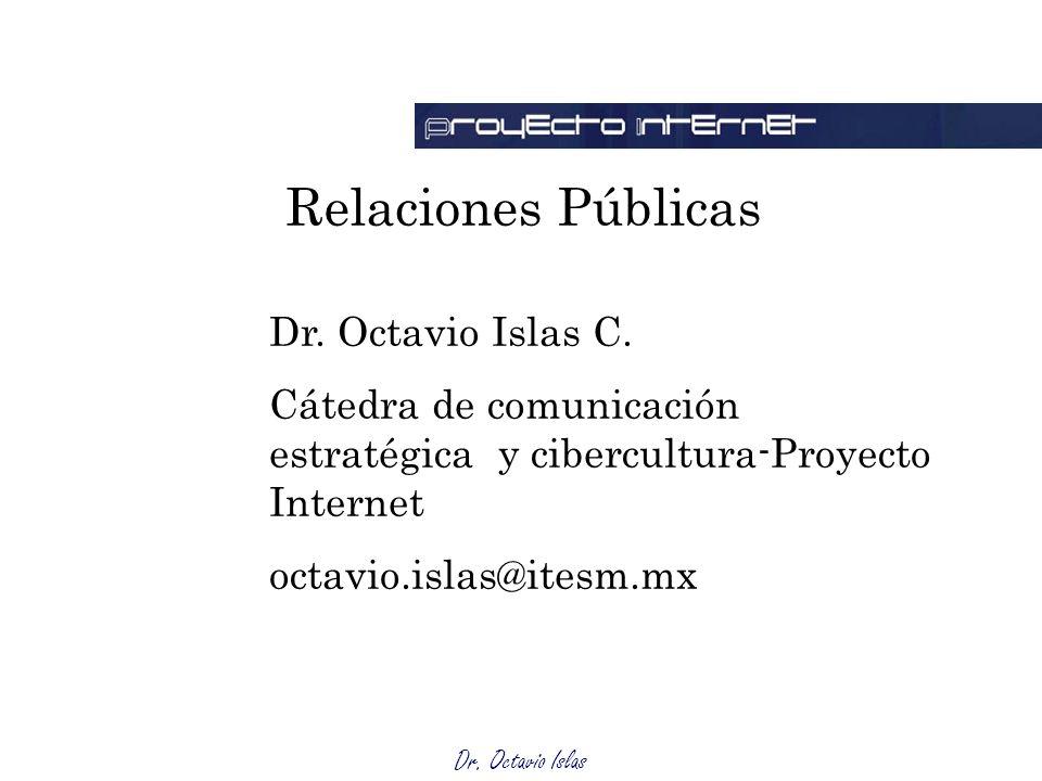 Dr. Octavio Islas Relaciones Públicas Dr. Octavio Islas C. Cátedra de comunicación estratégica y cibercultura-Proyecto Internet octavio.islas@itesm.mx