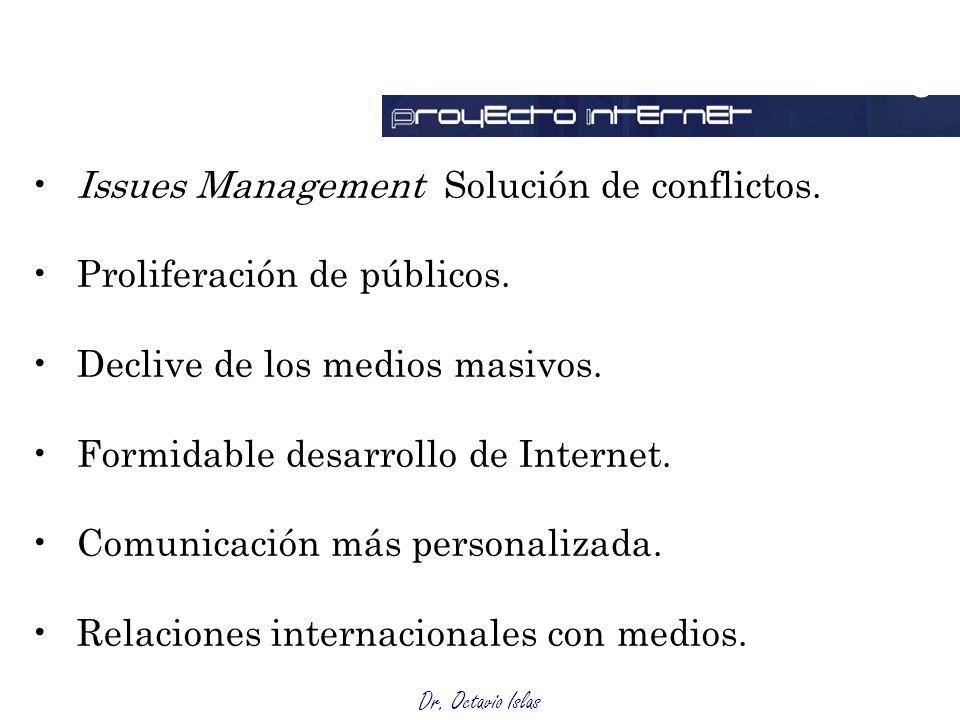 Dr. Octavio Islas Issues Management Solución de conflictos. Proliferación de públicos. Declive de los medios masivos. Formidable desarrollo de Interne