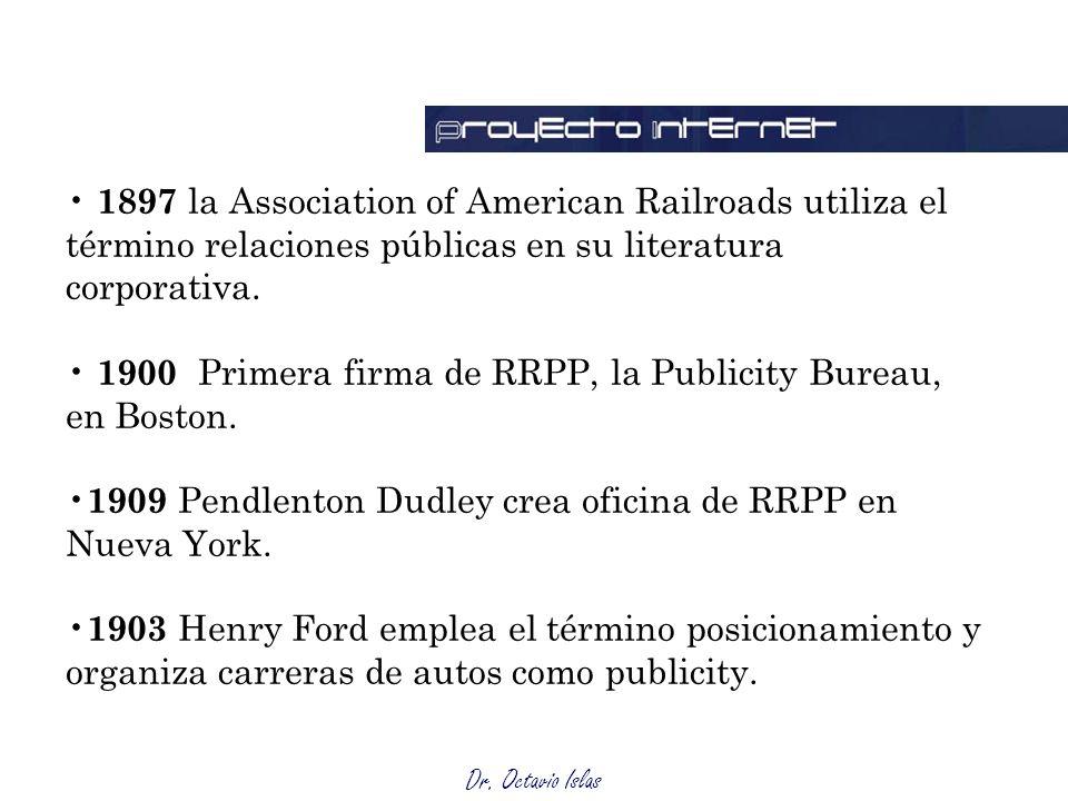 Dr. Octavio Islas 1897 la Association of American Railroads utiliza el término relaciones públicas en su literatura corporativa. 1900 Primera firma de