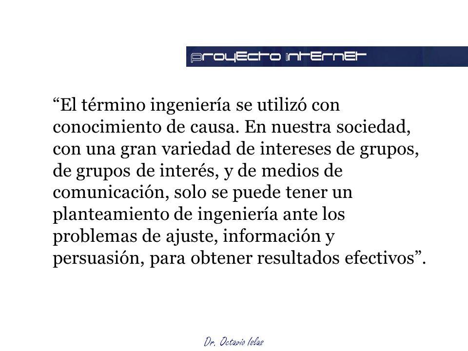 Dr. Octavio Islas El término ingeniería se utilizó con conocimiento de causa. En nuestra sociedad, con una gran variedad de intereses de grupos, de gr