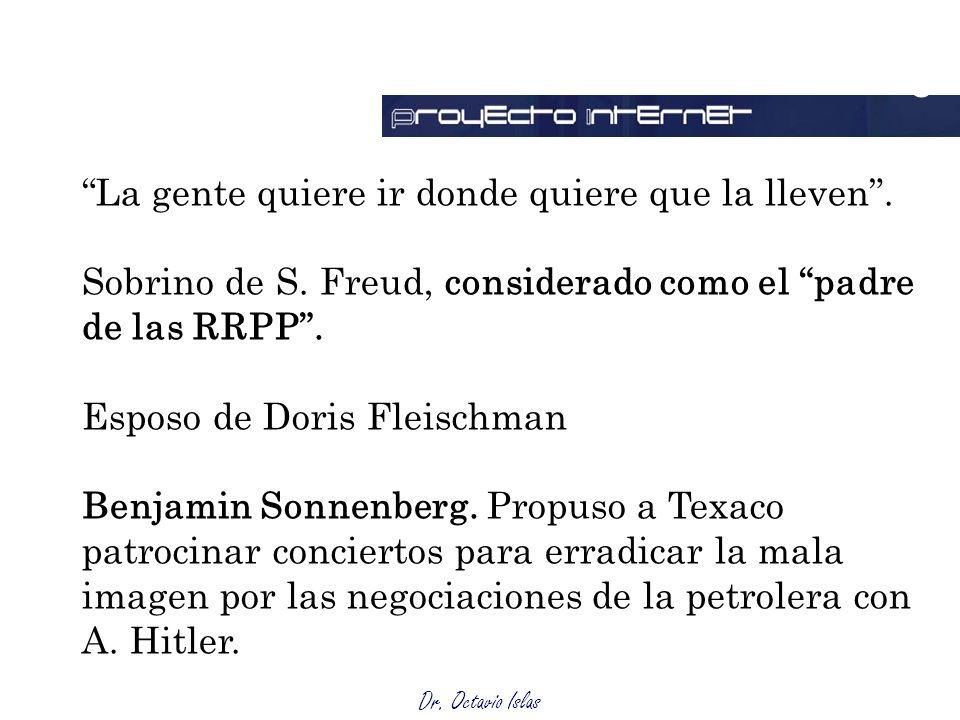 Dr. Octavio Islas La gente quiere ir donde quiere que la lleven. Sobrino de S. Freud, considerado como el padre de las RRPP. Esposo de Doris Fleischma