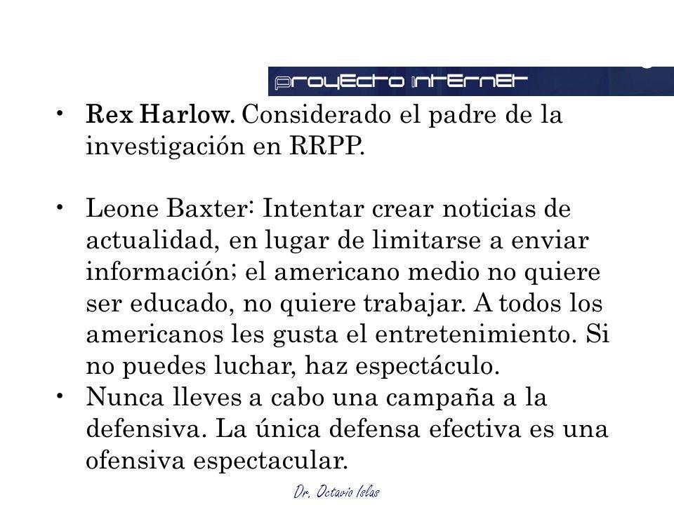 Dr. Octavio Islas Rex Harlow. Considerado el padre de la investigación en RRPP. Leone Baxter: Intentar crear noticias de actualidad, en lugar de limit