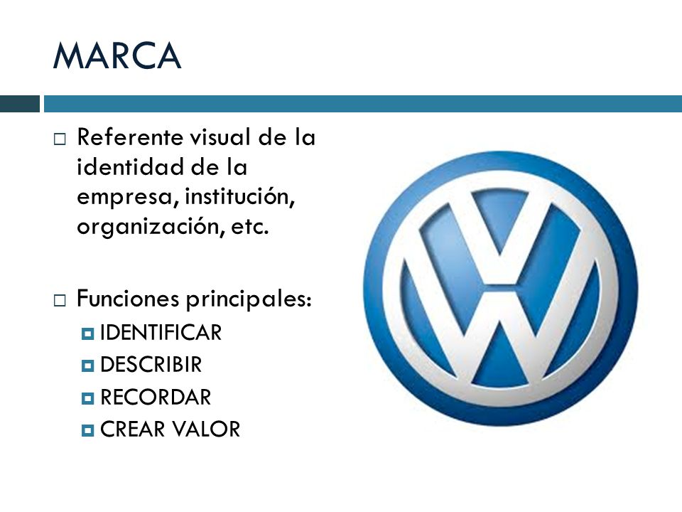 MARCA Referente visual de la identidad de la empresa, institución, organización, etc. Funciones principales: IDENTIFICAR DESCRIBIR RECORDAR CREAR VALO