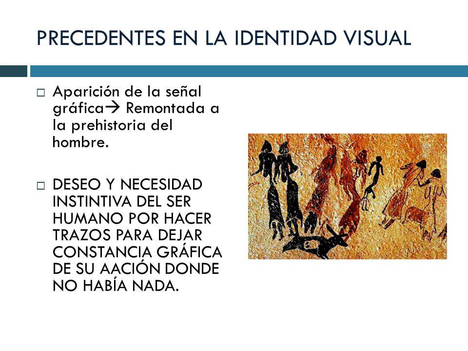 PRECEDENTES EN LA IDENTIDAD VISUAL Aparición de la señal gráfica Remontada a la prehistoria del hombre. DESEO Y NECESIDAD INSTINTIVA DEL SER HUMANO PO