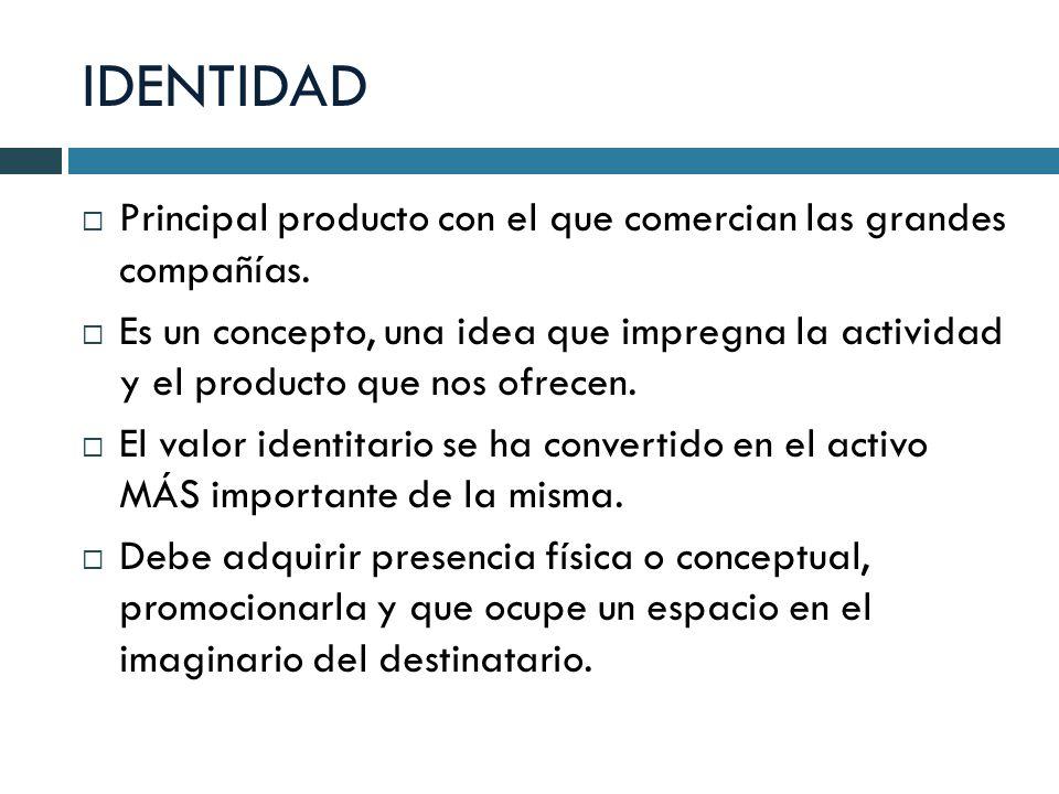 IDENTIDAD Principal producto con el que comercian las grandes compañías. Es un concepto, una idea que impregna la actividad y el producto que nos ofre
