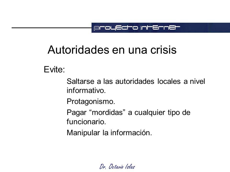 Dr. Octavio Islas Autoridades en una crisis Evite: Saltarse a las autoridades locales a nivel informativo. Protagonismo. Pagar mordidas a cualquier ti