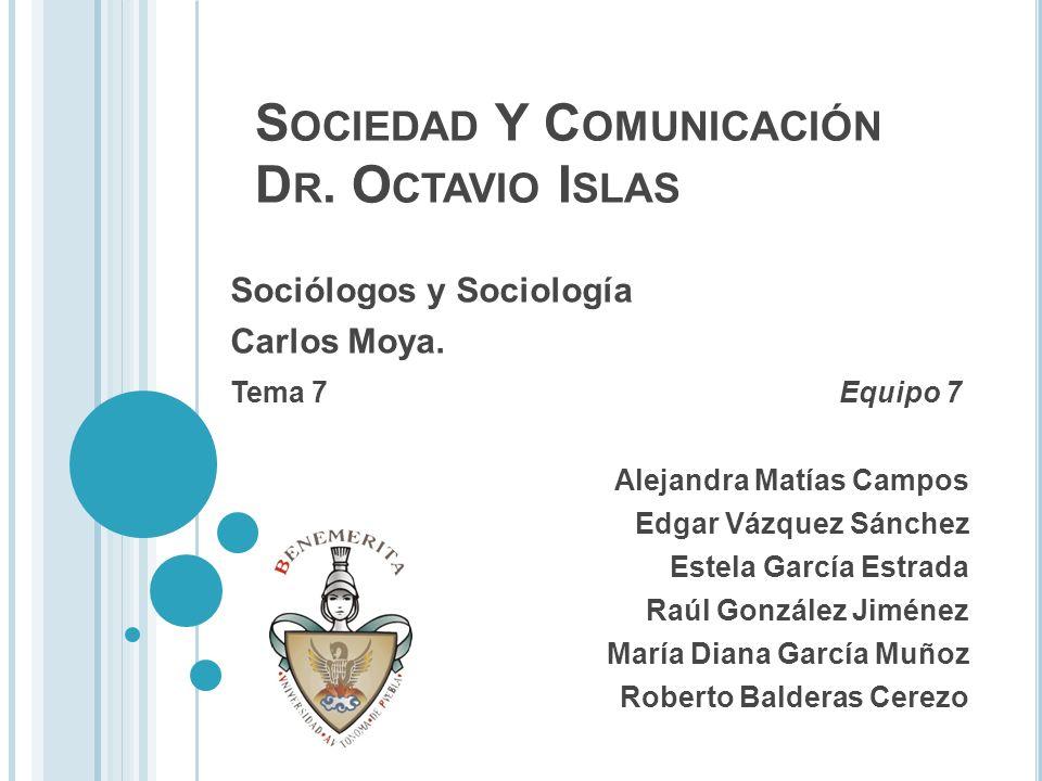 S OCIEDAD Y C OMUNICACIÓN D R. O CTAVIO I SLAS Sociólogos y Sociología Carlos Moya.