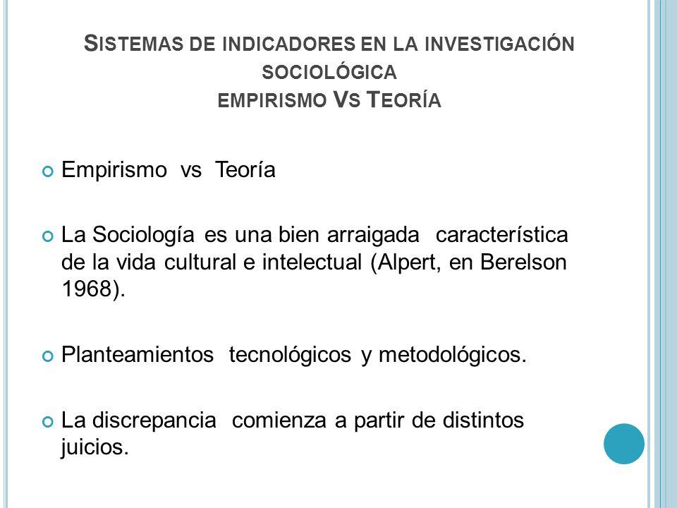S ISTEMAS DE INDICADORES EN LA INVESTIGACIÓN SOCIOLÓGICA EMPIRISMO V S T EORÍA Empirismo vs Teoría La Sociología es una bien arraigada característica de la vida cultural e intelectual (Alpert, en Berelson 1968).