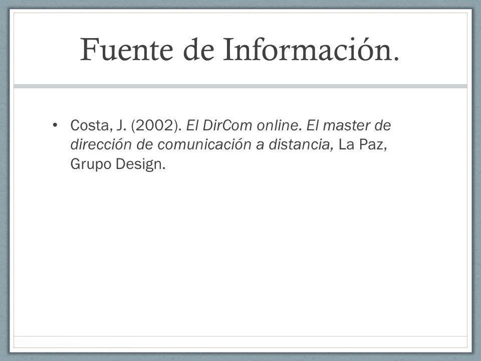 Fuente de Información. Costa, J. (2002). El DirCom online. El master de dirección de comunicación a distancia, La Paz, Grupo Design.
